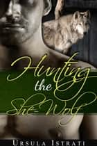 Hunting the She-Wolf (Paranormal Werewolf Erotica) ebook by Ursula Istrati
