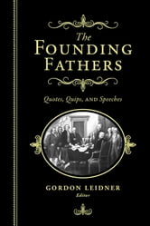 Founding Fathers - Quotes, Quips and Speeches ebook by Gordon Leidner
