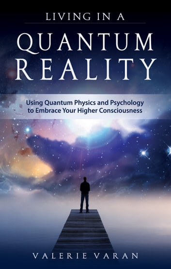 Living In a Quantum Reality - Using Quantum Physics and Psychology to Embrace Your Higher Consciousness ebook by Valerie Varan