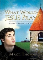 What Would Jesus Pray? - A Story to Change the World ebook by Mack Thomas