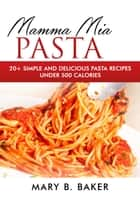 Mamma Mia Pasta - 20+ Simple And Delicious Pasta Recipes Under 500 Calories ebook by Mary B. Baker