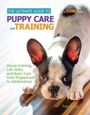 The Ultimate Guide to Puppy Care and Training - Housetraining, Life Skills, and Basic Care from Puppyhood to Adolescence ebook by Tracy J. Libby