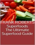 Superfoods: The Ultimate Superfood Guide ebook by Frank Roberts