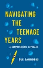 Navigating the Teenage Years - A Compassionate Approach ebook by Sue Saunders