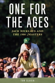One for the Ages: Jack Nicklaus and the 1986 Masters ebook by Clavin, Tom