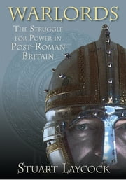 Warlords - The Struggle for Power in Post-Roman Britain ebook by Stuart Laycock
