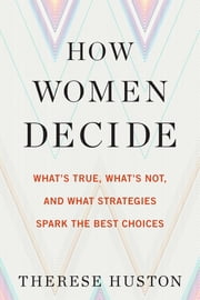 How Women Decide - What's True, What's Not, and What Strategies Spark the Best Choices ebook by Therese Huston