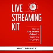 Live Streaming Kit - How to Live Stream Online for Beginners & Gamers audiobook by Walt Roberts