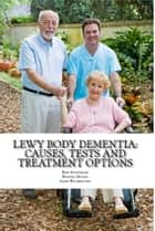 Lewy Body Dementia: Causes, Tests and Treatment Options ebook by Adam Wainwright MA