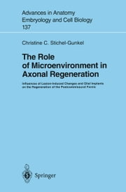 The Role of Microenvironment in Axonal Regeneration - Influences of Lesion-Induced Changes and Glial Implants on the Regeneration of the Postcommissural Fornix ebook by Christine C. Stichel-Gunkel