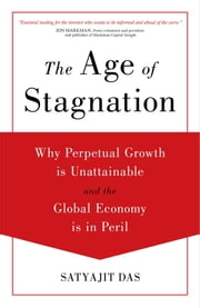 The Age of Stagnation - Why Perpetual Growth is Unattainable and the Global Economy is in Peril ebook by Satyajit Das