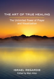 The Art of True Healing - The Unlimited Power of Prayer and Visualization ebook by Israel Regardie