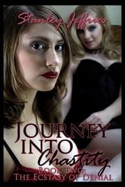 Journey Into Chastity, Book Two - The Ecstasy of Denial ebook by Stanley Jeffries