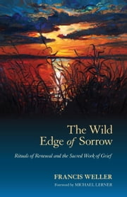 The Wild Edge of Sorrow - Rituals of Renewal and the Sacred Work of Grief ebook by Francis Weller,Michael Lerner