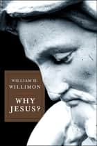 Why Jesus? ebook by William H. Willimon