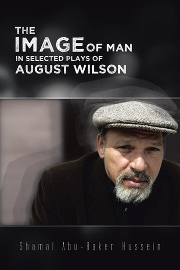 The Image of Man in Selected Plays of August Wilson ebook by Shamal Abu-Baker Hussein