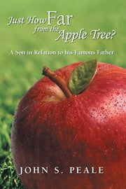 Just How Far from the Apple Tree? - A Son in Relation to His Famous Father ebook by John S. Peale
