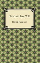 Time and Free Will: An Essay on the Immediate Data of Consciousness ebook by Henri Bergson