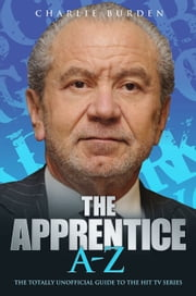 The Apprentice A-Z - The Totally Unofficial Guide to the Hit TV Series ebook by Charlie Burden