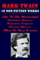 The Complete Non-Fiction Anthologies of Mark Twain, Life On The Mississippi, Fenimore Cooper's Literary Offences, What Is Man, Christian Science & more ebooks by Mark Twain