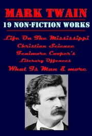 The Complete Non-Fiction Anthologies of Mark Twain, Life On The Mississippi, Fenimore Cooper's Literary Offences, What Is Man, Christian Science & more ebook by Mark Twain