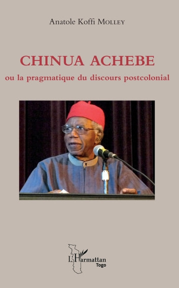 Chinua Achebe ou la pragmatique du discours postcolonial ebook by Anatole Koffi Molley