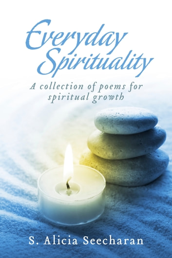 Everyday Spirituality - A Collection Of Poems For Spiritual Growth ebook by S. Alicia Seecharan