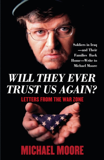 Will They Ever Trust Us Again? - Letters from the War Zone ebook by Michael Moore