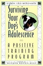 Surviving Your Dog's Adolescence - A Positive Training Program ebook by Carol Lea Benjamin