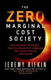 The Zero Marginal Cost Society - The Internet of Things, the Collaborative Commons, and the Eclipse of Capitalism ebook by Kobo.Web.Store.Products.Fields.ContributorFieldViewModel