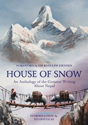 House of Snow - An Anthology of the Greatest Writing About Nepal ebook by Ranulph Fiennes,Ed Douglas