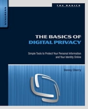 The Basics of Digital Privacy - Simple Tools to Protect Your Personal Information and Your Identity Online ebook by Denny Cherry