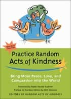 Practice Random Acts of Kindness - Bring More Peace, Love, and Compassion into the World ebook by The Editors of Random Acts of Kindness, Rabbi Harold Kushner, Will Glennon