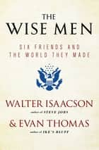 The Wise Men - Six Friends and the World They Made ebook by Walter Isaacson, Evan Thomas