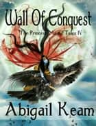 Wall of Conquest (The Princess Maura Tales, Book 4: An Epic Fantasy Series) ebook by