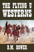 The Flying U Westerns ebook by B.M. Bower