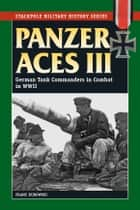 Panzer Aces III: German Tank Commanders in Combat in WWII ebook by Franz Kurowski