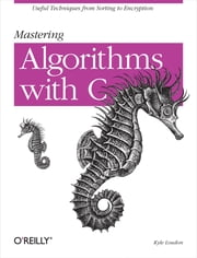 Mastering Algorithms with C - Useful Techniques from Sorting to Encryption ebook by Kyle Loudon