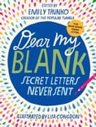 Dear My Blank - Secret Letters Never Sent ebook by Emily Trunko, Lisa Congdon