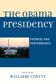 The Obama Presidency - Promise and Performance ebook by William Crotty,John C. Berg,R. Lawrence Butler,Bruce E. Caswell,William Crotty,Maureen F. Moakley,James A. Morone,Shayla C. Nunnally,Arthur C. Paulson,Lawrence C. Reardon