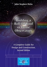 Building a Roll-Off Roof or Dome Observatory - A Complete Guide for Design and Construction ebook by John Stephen Hicks