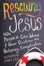 Rescuing Jesus - How People of Color, Women, and Queer Christians are Reclaiming Evangelicalism ebook by Deborah Jian Lee
