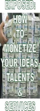 EXPOSED: HOW TO MONETIZE YOUR IDEAS, TALENTS & SERVICES - Financial Empowerment, #1 ebook by Amos Obi