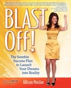 Blast Off! - The Surefire Success Plan to Launch Your Dreams into Reality ebook by