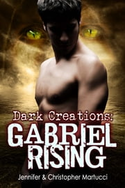 Dark Creations:Gabriel Rising (Part 2) ebook by Jennifer and Christopher Martucci