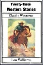 Twenty-three Western Stories ebook by Lon Williams