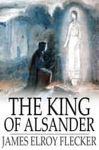The King of Alsander ebook by James Elroy Flecker
