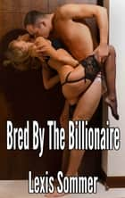 Bred By The Billionaire 1 ebook by Lexis Sommer