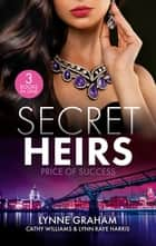 Secret Heirs - Price Of Success/The Secrets She Carried/The Secret Sinclair/The Change in Di Navarra's Plan ebook by Lynne Graham, Cathy Williams, Lynn Raye Harris
