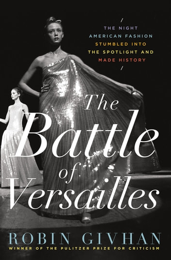 The Battle of Versailles - The Night American Fashion Stumbled into the Spotlight and Made History ebook by Robin Givhan